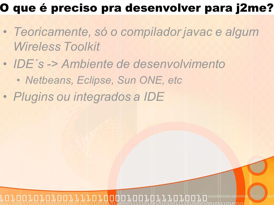 O que é preciso pra desenvolver para j2me? Teoricamente, só o compilador javac e algum Wireless Toolkit IDE´s -> Ambiente de desenvolvimento Netbeans,