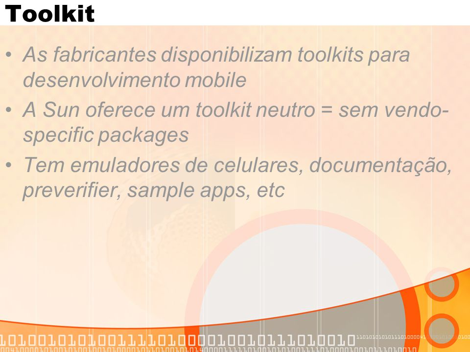 Toolkit As fabricantes disponibilizam toolkits para desenvolvimento mobile A Sun oferece um toolkit neutro = sem vendo- specific packages Tem emulador