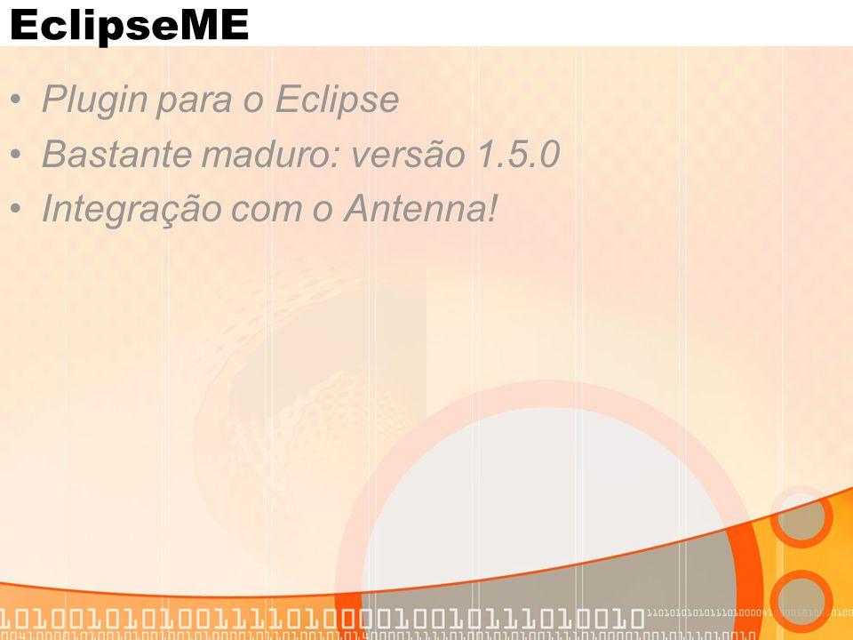 EclipseME Plugin para o Eclipse Bastante maduro: versão 1.5.0 Integração com o Antenna!