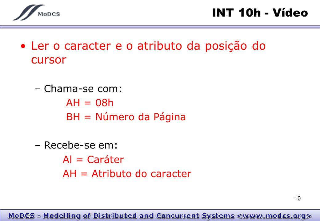 INT 10h - Vídeo Ler o caracter e o atributo da posição do cursor –Chama-se com: AH = 08h BH = Número da Página –Recebe-se em: Al = Caráter AH = Atribu