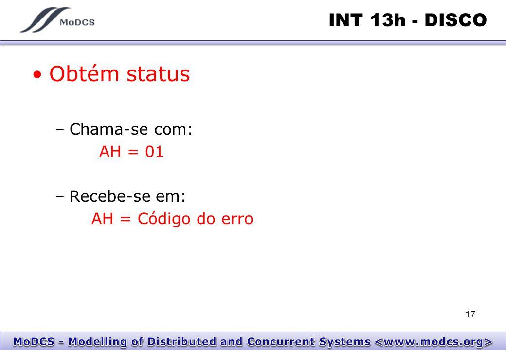INT 13h - DISCO Obtém status –Chama-se com: AH = 01 –Recebe-se em: AH = Código do erro 17