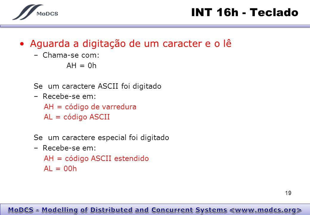 INT 16h - Teclado Aguarda a digitação de um caracter e o lê –Chama-se com: AH = 0h Se um caractere ASCII foi digitado –Recebe-se em: AH = código de va