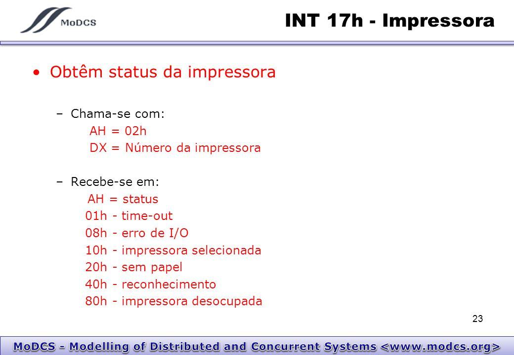 INT 17h - Impressora Obtêm status da impressora –Chama-se com: AH = 02h DX = Número da impressora –Recebe-se em: AH = status 01h - time-out 08h - erro