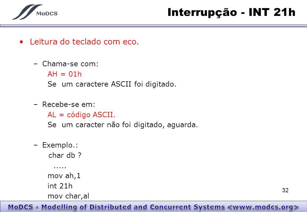 Interrupção - INT 21h Leitura do teclado com eco. –Chama-se com: AH = 01h Se um caractere ASCII foi digitado. –Recebe-se em: AL = código ASCII. Se um
