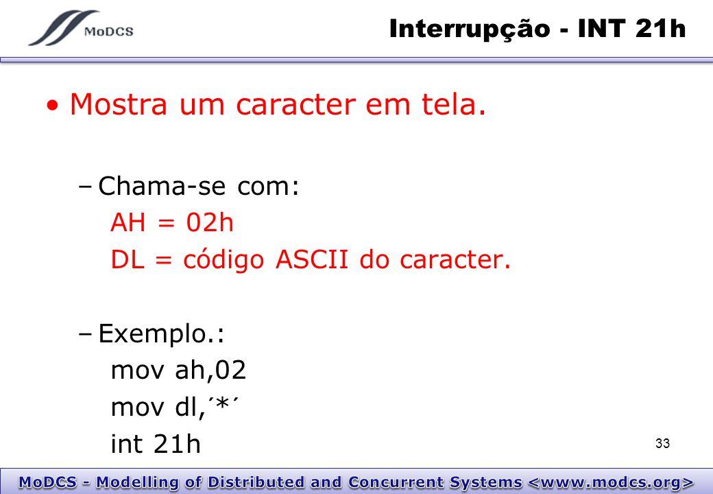 Interrupção - INT 21h Mostra um caracter em tela. –Chama-se com: AH = 02h DL = código ASCII do caracter. –Exemplo.: mov ah,02 mov dl,´*´ int 21h 33