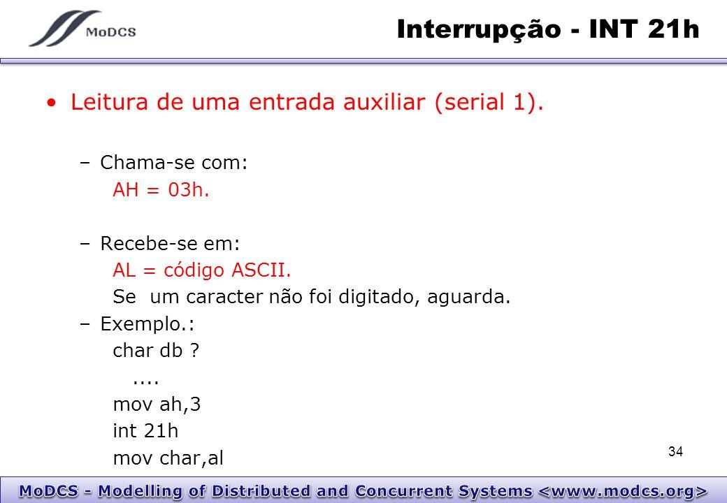 Interrupção - INT 21h Leitura de uma entrada auxiliar (serial 1). –Chama-se com: AH = 03h. –Recebe-se em: AL = código ASCII. Se um caracter não foi di