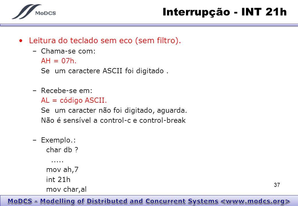 Interrupção - INT 21h Leitura do teclado sem eco (sem filtro). –Chama-se com: AH = 07h. Se um caractere ASCII foi digitado. –Recebe-se em: AL = código