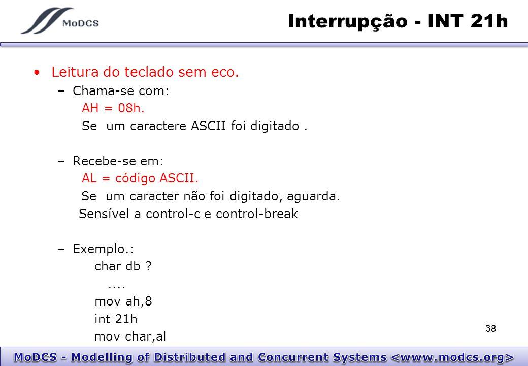 Interrupção - INT 21h Leitura do teclado sem eco. –Chama-se com: AH = 08h. Se um caractere ASCII foi digitado. –Recebe-se em: AL = código ASCII. Se um