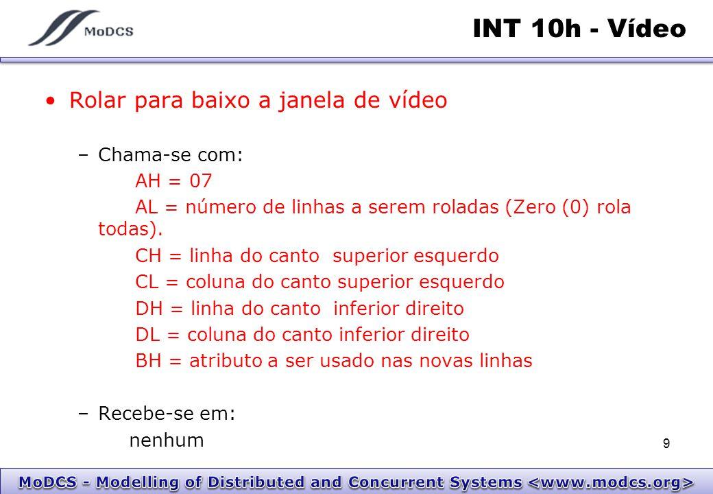 INT 10h - Vídeo Ler o caracter e o atributo da posição do cursor –Chama-se com: AH = 08h BH = Número da Página –Recebe-se em: Al = Caráter AH = Atributo do caracter 10