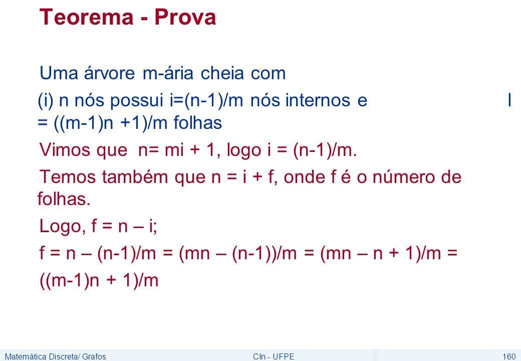 Matemática Discreta/ GrafosCIn - UFPE160 Teorema - Prova Uma árvore m-ária cheia com (i) n nós possui i=(n-1)/m nós internos e l = ((m-1)n +1)/m folhas Vimos que n= mi + 1, logo i = (n-1)/m.