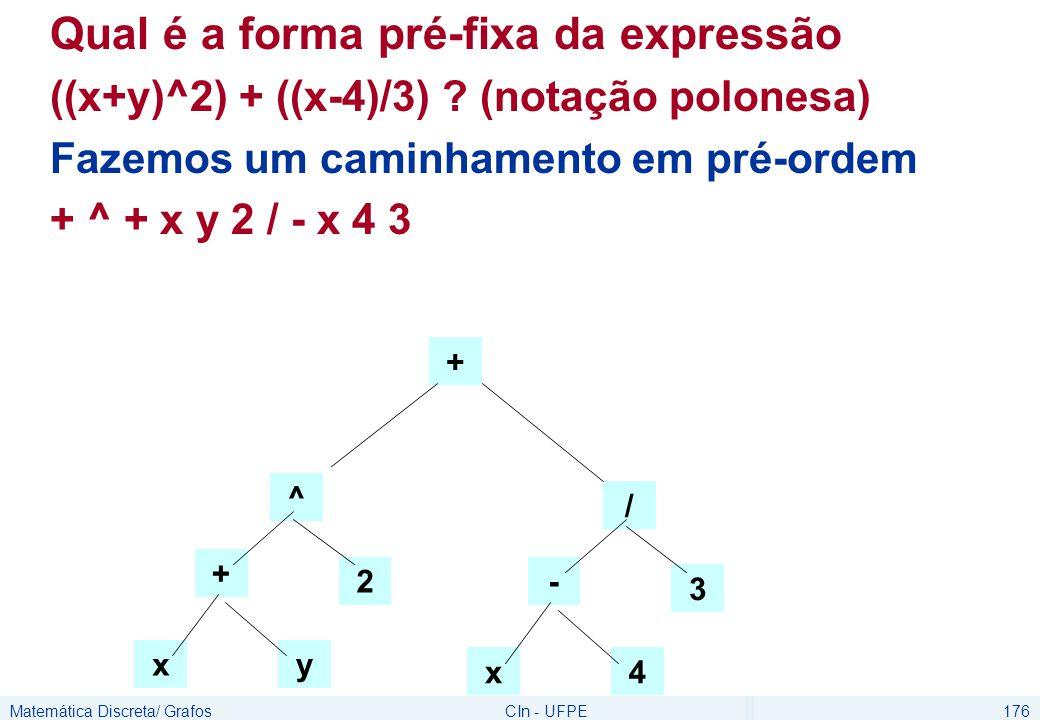 Matemática Discreta/ GrafosCIn - UFPE176 Qual é a forma pré-fixa da expressão ((x+y)^2) + ((x-4)/3) ? (notação polonesa) Fazemos um caminhamento em pr