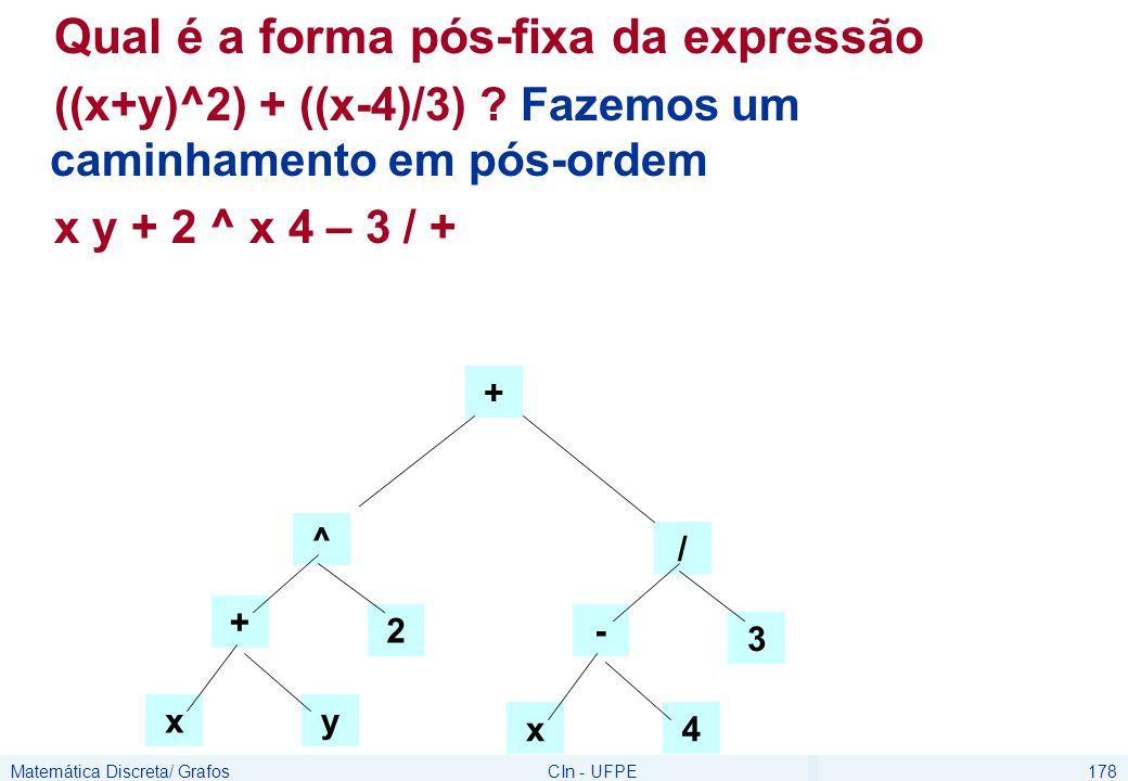 Matemática Discreta/ GrafosCIn - UFPE178 Qual é a forma pós-fixa da expressão ((x+y)^2) + ((x-4)/3) ? Fazemos um caminhamento em pós-ordem x y + 2 ^ x