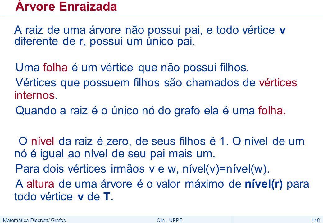 Matemática Discreta/ GrafosCIn - UFPE159 Teorema Uma árvore m-ária cheia com (i) n nós possui i=(n-1)/m nós internos e l = ((m-1)n +1)/m folhas (ii) i nós internos possui n = mi + 1 nós e f= (m-1)i + 1 folhas (iii) f folhas possui n = (mf – 1)/ (m-1) nós e i= (f-1)/(m-1) nós internos