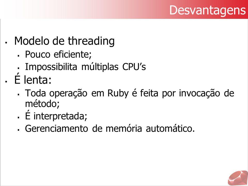 Desvantagens  Modelo de threading  Pouco eficiente;  Impossibilita múltiplas CPU's  É lenta:  Toda operação em Ruby é feita por invocação de méto