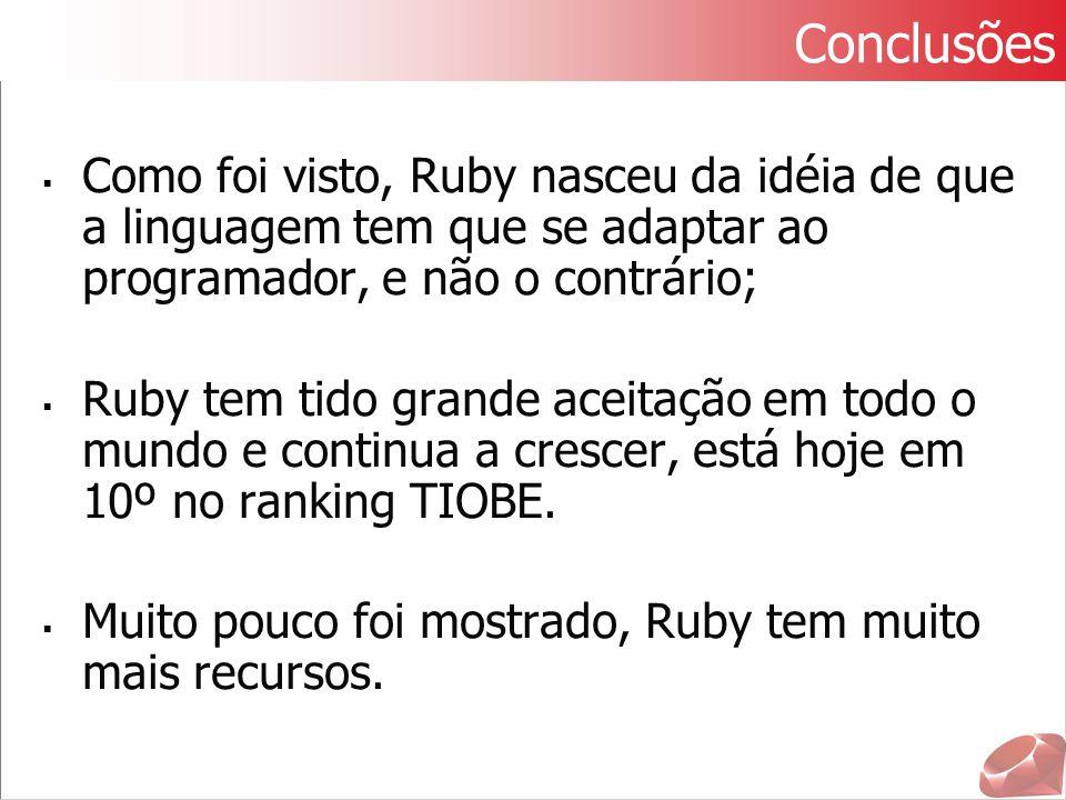  Como foi visto, Ruby nasceu da idéia de que a linguagem tem que se adaptar ao programador, e não o contrário;  Ruby tem tido grande aceitação em to