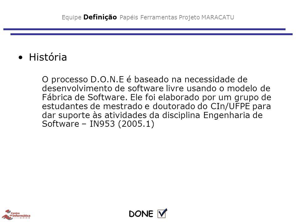 Equipe Definição Papéis Ferramentas Projeto MARACATU História O processo D.O.N.E é baseado na necessidade de desenvolvimento de software livre usando o modelo de Fábrica de Software.