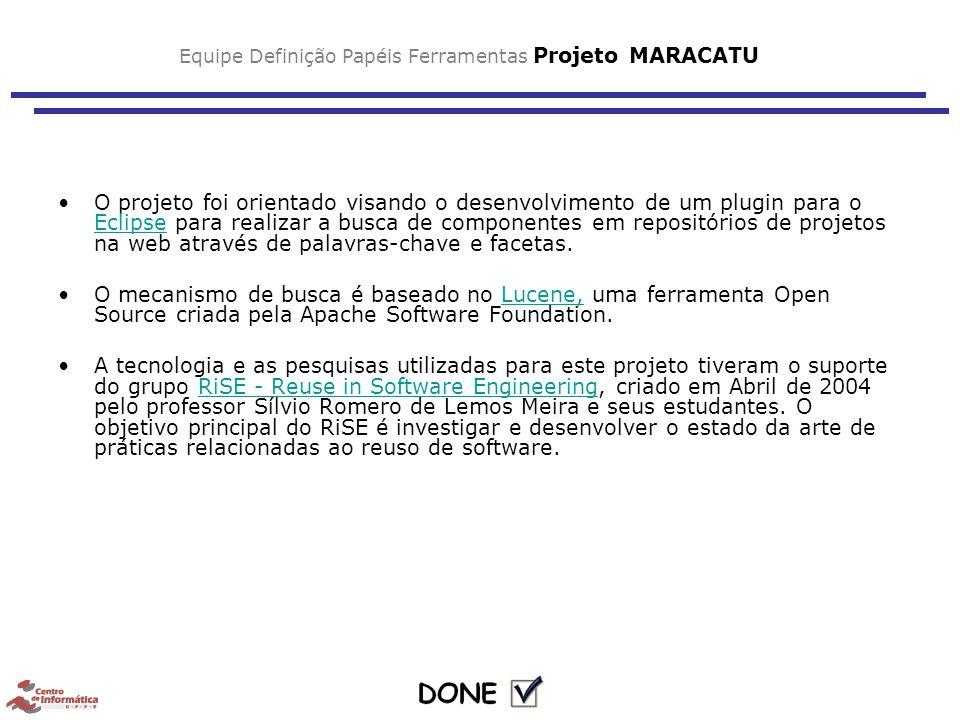 Equipe Definição Papéis Ferramentas Projeto MARACATU O projeto foi orientado visando o desenvolvimento de um plugin para o Eclipse para realizar a busca de componentes em repositórios de projetos na web através de palavras-chave e facetas.