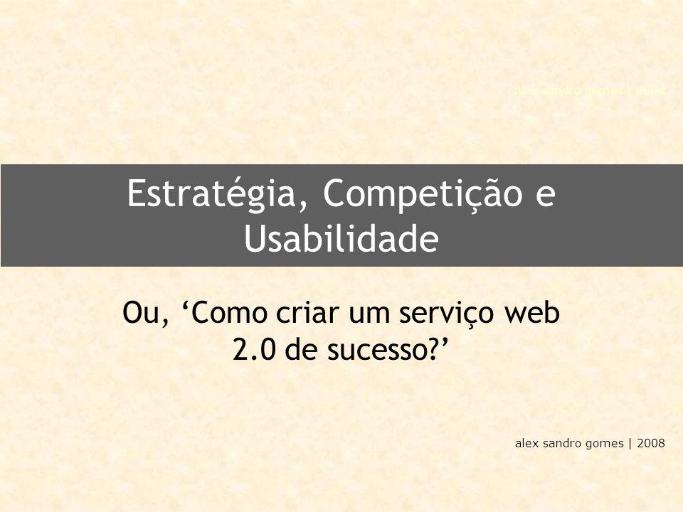 alex sandro gomes | 2008 Estratégia, Competição e Usabilidade Ou, 'Como criar um serviço web 2.0 de sucesso '