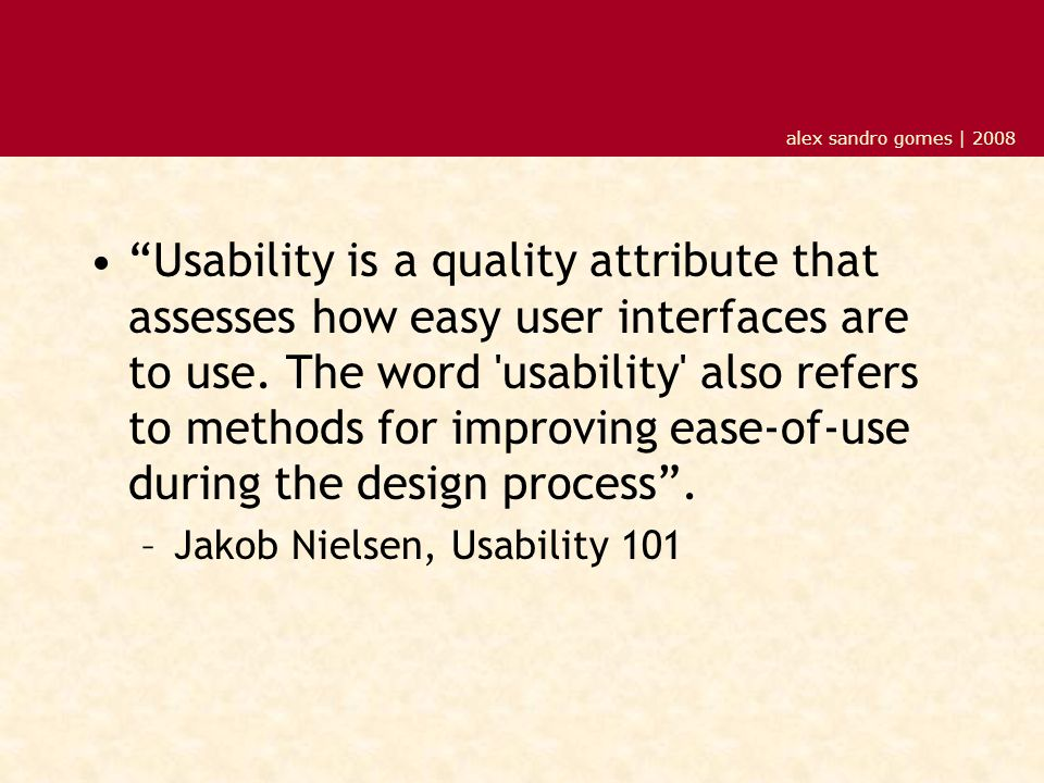 "alex sandro gomes | 2008 ""Usability is a quality attribute that assesses how easy user interfaces are to use. The word 'usability' also refers to meth"