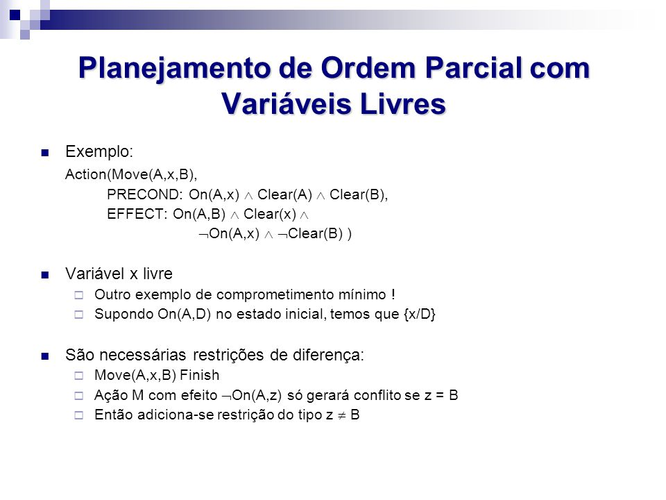 Planejamento de Ordem Parcial com Variáveis Livres Exemplo: Action(Move(A,x,B), PRECOND: On(A,x)  Clear(A)  Clear(B), EFFECT: On(A,B)  Clear(x)  