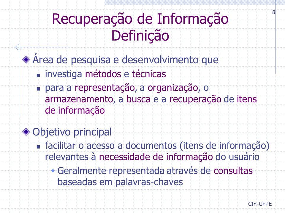 CIn-UFPE 8 Recuperação de Informação Definição Área de pesquisa e desenvolvimento que investiga métodos e técnicas para a representação, a organização