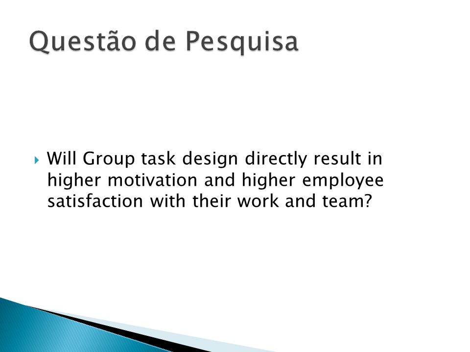  Will Group task design directly result in higher motivation and higher employee satisfaction with their work and team?