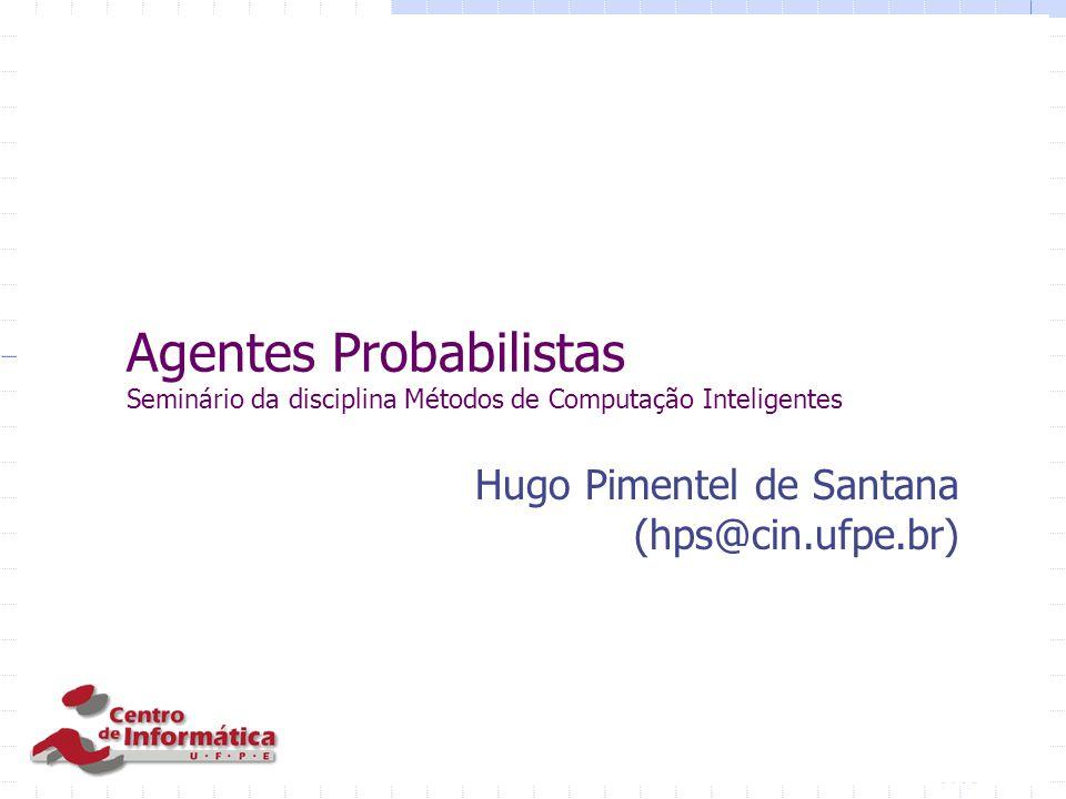 Agentes Probabilistas Seminário da disciplina Métodos de Computação Inteligentes Hugo Pimentel de Santana (hps@cin.ufpe.br)