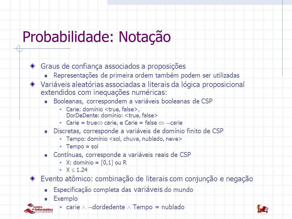 5 Probabilidade: Notação Graus de confiança associados a proposições Representações de primeira ordem também podem ser utilizadas Variáveis aleatórias associadas a literais da lógica proposicional extendidos com inequações numéricas: Booleanas, correspondem a variáveis booleanas de CSP  Carie: domínio, DorDeDente: domínio:  Carie = true  carie, e Carie = false   carie Discretas, corresponde a variáveis de domínio finito de CSP  Tempo: domínio  Tempo = sol Contínuas, corresponde a variáveis reais de CSP  X: domínio = [0,1] ou R  X  1.24 Evento atômico: combinação de literais com conjunção e negação Especificação completa das variáveis do mundo Exemplo  carie   dordedente  Tempo = nublado
