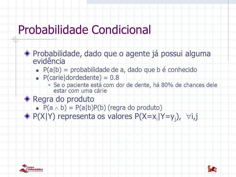 7 Probabilidade Condicional Probabilidade, dado que o agente já possui alguma evidência P(a|b) = probabilidade de a, dado que b é conhecido P(carie|dordedente) = 0.8  Se o paciente está com dor de dente, há 80% de chances dele estar com uma cárie Regra do produto P(a  b) = P(a|b)P(b) (regra do produto) P(X|Y) representa os valores P(X=x i |Y=y j ),  i,j