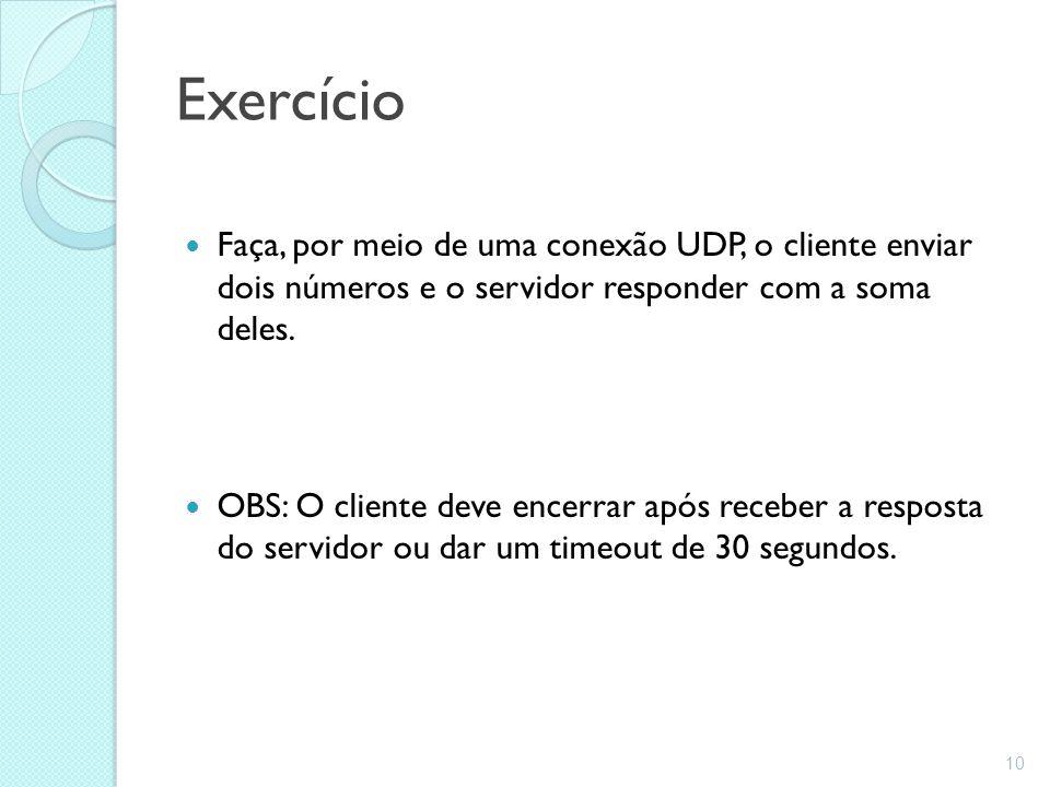 Exercício Faça, por meio de uma conexão UDP, o cliente enviar dois números e o servidor responder com a soma deles. OBS: O cliente deve encerrar após