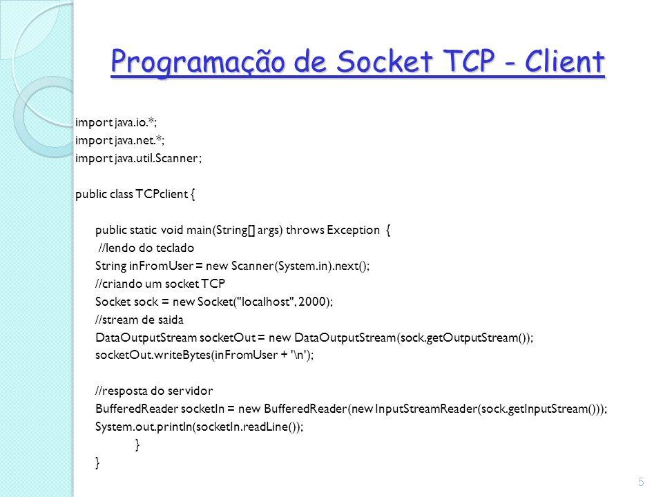 Programação de Socket TCP - Client 5 import java.io.*; import java.net.*; import java.util.Scanner; public class TCPclient { public static void main(String[] args) throws Exception { //lendo do teclado String inFromUser = new Scanner(System.in).next(); //criando um socket TCP Socket sock = new Socket( localhost , 2000); //stream de saida DataOutputStream socketOut = new DataOutputStream(sock.getOutputStream()); socketOut.writeBytes(inFromUser + \n ); //resposta do servidor BufferedReader socketIn = new BufferedReader(new InputStreamReader(sock.getInputStream())); System.out.println(socketIn.readLine()); }