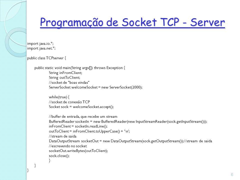 Programação de Socket TCP - Server import java.io.*; import java.net.*; public class TCPserver { public static void main(String argv[]) throws Exception { String inFromClient; String outToClient; //socket de boas vindas ServerSocket welcomeSocket = new ServerSocket(2000); while(true) { //socket de conexão TCP Socket sock = welcomeSocket.accept(); //buffer de entrada, que recebe um stream BufferedReader socketIn = new BufferedReader(new InputStreamReader(sock.getInputStream())); inFromClient = socketIn.readLine(); outToClient = inFromClient.toUpperCase() + \n ; //stream de saida DataOutputStream socketOut = new DataOutputStream(sock.getOutputStream());//stream de saida //escrevendo no socket socketOut.writeBytes(outToClient); sock.close(); } 6