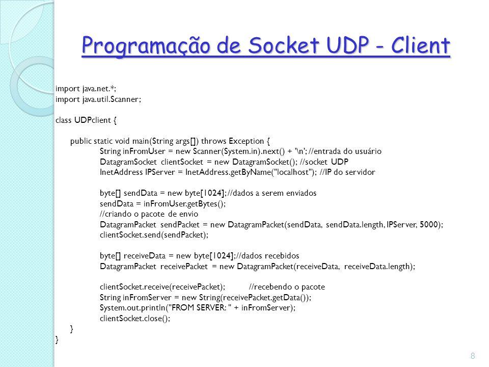Programação de Socket UDP - Client import java.net.*; import java.util.Scanner; class UDPclient { public static void main(String args[]) throws Exception { String inFromUser = new Scanner(System.in).next() + \n ; //entrada do usuário DatagramSocket clientSocket = new DatagramSocket(); //socket UDP InetAddress IPServer = InetAddress.getByName( localhost ); //IP do servidor byte[] sendData = new byte[1024]; //dados a serem enviados sendData = inFromUser.getBytes(); //criando o pacote de envio DatagramPacket sendPacket = new DatagramPacket(sendData, sendData.length, IPServer, 5000); clientSocket.send(sendPacket); byte[] receiveData = new byte[1024]; //dados recebidos DatagramPacket receivePacket = new DatagramPacket(receiveData, receiveData.length); clientSocket.receive(receivePacket); //recebendo o pacote String inFromServer = new String(receivePacket.getData()); System.out.println( FROM SERVER: + inFromServer); clientSocket.close(); } 8