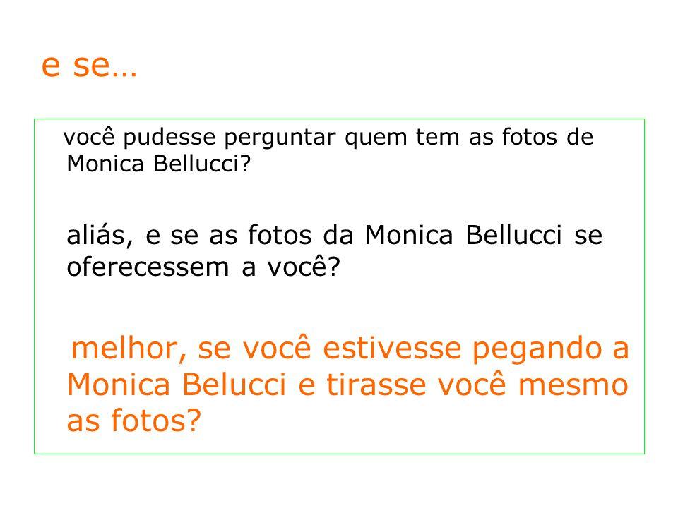 e se… você pudesse perguntar quem tem as fotos de Monica Bellucci.