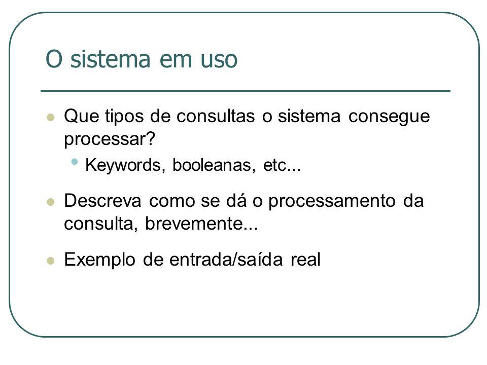 O sistema em uso Que tipos de consultas o sistema consegue processar? Keywords, booleanas, etc... Descreva como se dá o processamento da consulta, bre