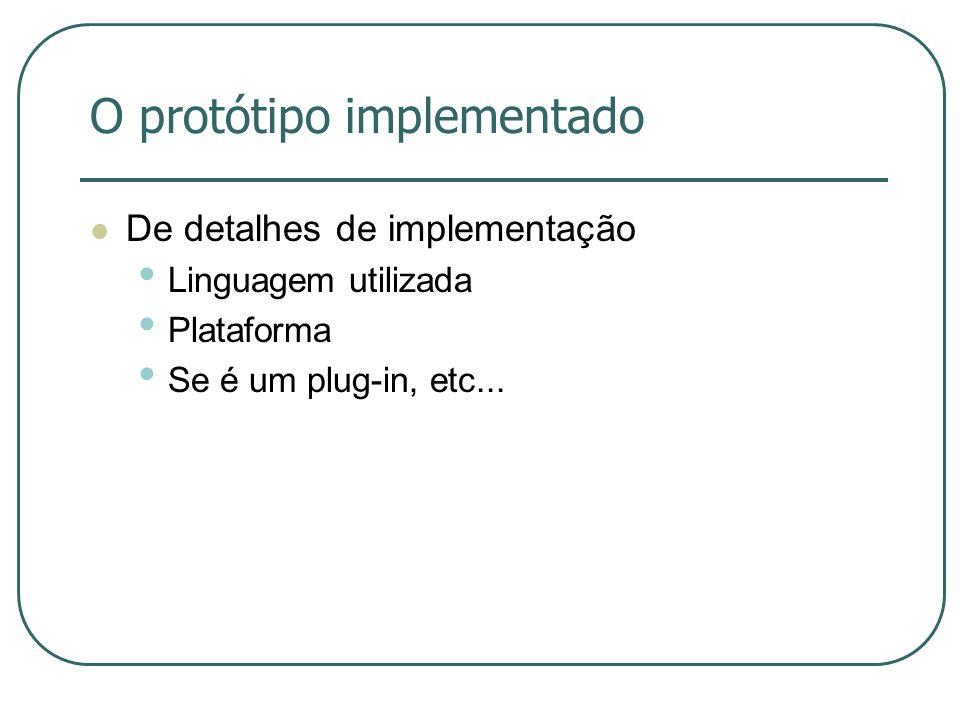 O protótipo implementado De detalhes de implementação Linguagem utilizada Plataforma Se é um plug-in, etc...