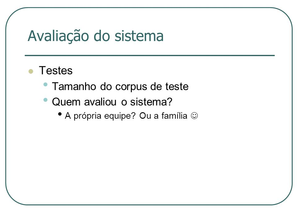 Avaliação do sistema Testes Tamanho do corpus de teste Quem avaliou o sistema? A própria equipe? Ou a família