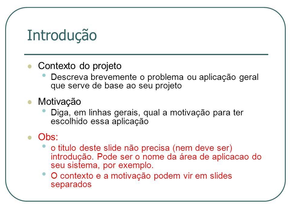 Introdução Contexto do projeto Descreva brevemente o problema ou aplicação geral que serve de base ao seu projeto Motivação Diga, em linhas gerais, qu