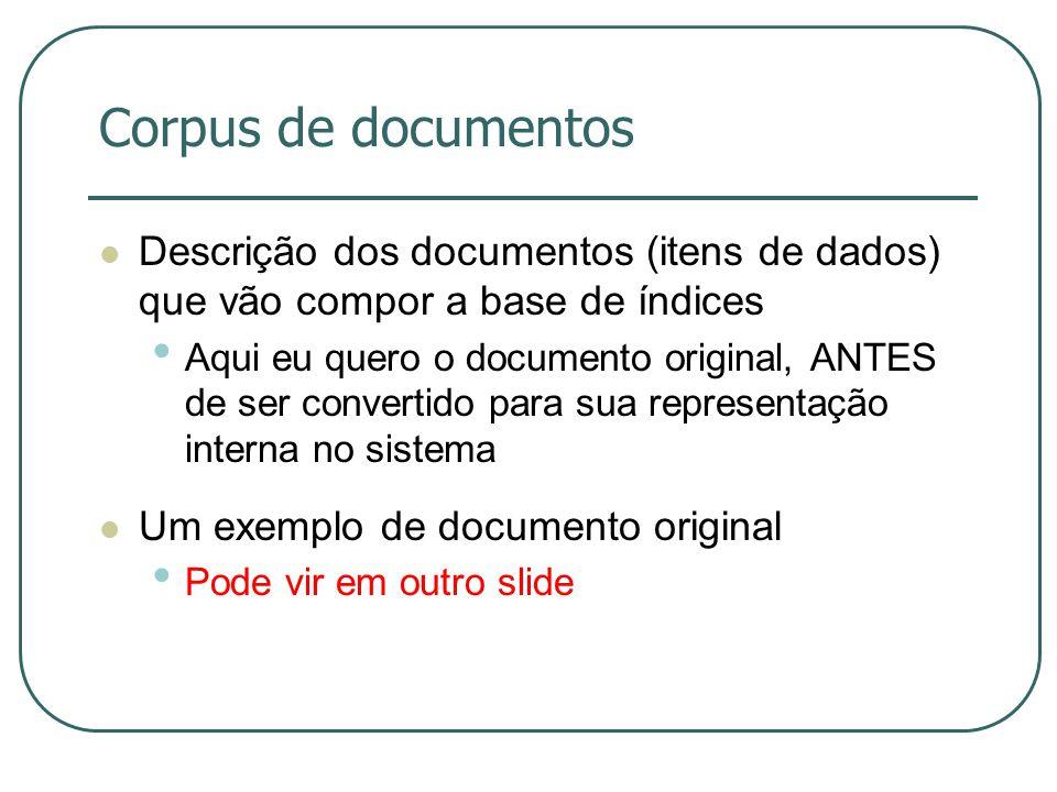 Corpus de documentos Descrição dos documentos (itens de dados) que vão compor a base de índices Aqui eu quero o documento original, ANTES de ser conve