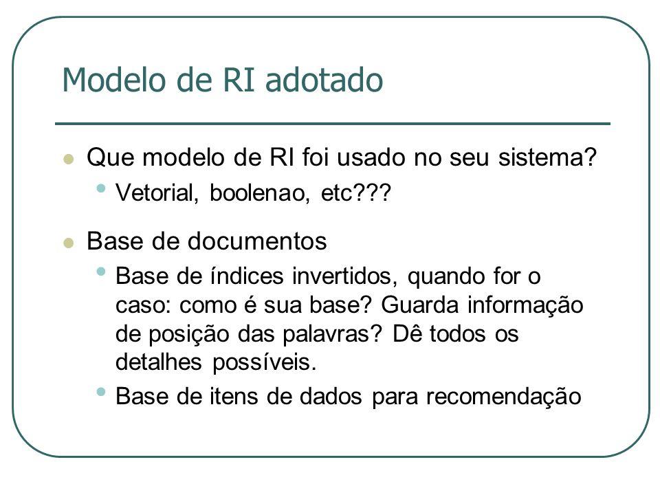 Modelo de RI adotado Que modelo de RI foi usado no seu sistema? Vetorial, boolenao, etc??? Base de documentos Base de índices invertidos, quando for o