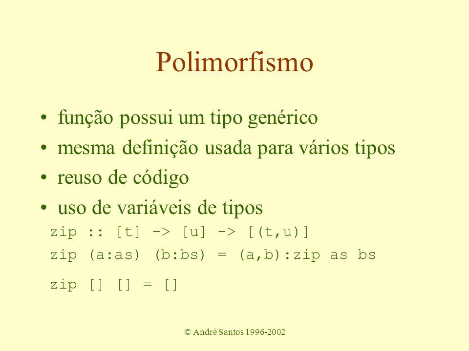 © André Santos 1996-2002 Polimorfismo função possui um tipo genérico mesma definição usada para vários tipos reuso de código uso de variáveis de tipos zip :: [t] -> [u] -> [(t,u)] zip (a:as) (b:bs) = (a,b):zip as bs zip [] [] = []