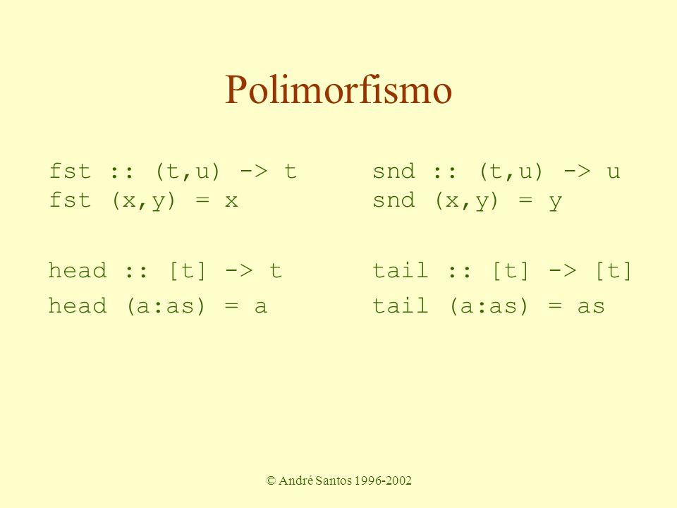 © André Santos 1996-2002 fst :: (t,u) -> t snd :: (t,u) -> u head :: [t] -> t tail :: [t] -> [t] fst (x,y) = x snd (x,y) = y head (a:as) = a tail (a:as) = as Polimorfismo