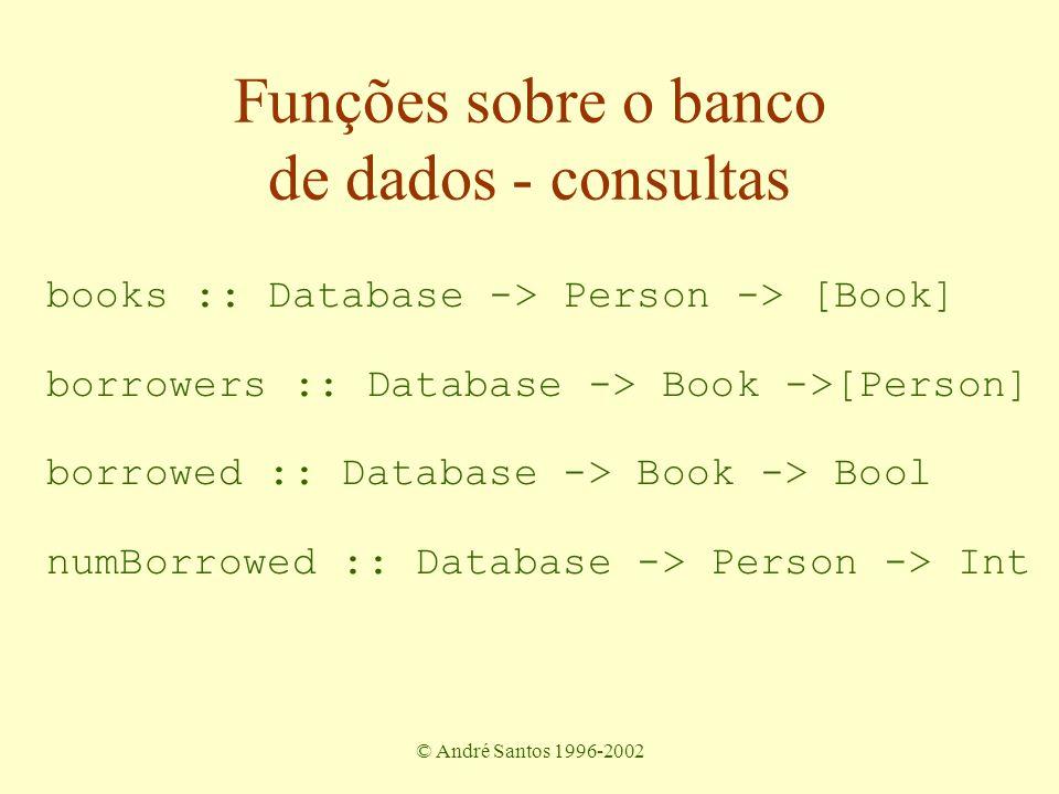 © André Santos 1996-2002 Funções sobre o banco de dados - consultas books :: Database -> Person -> [Book] borrowers :: Database -> Book ->[Person] borrowed :: Database -> Book -> Bool numBorrowed :: Database -> Person -> Int