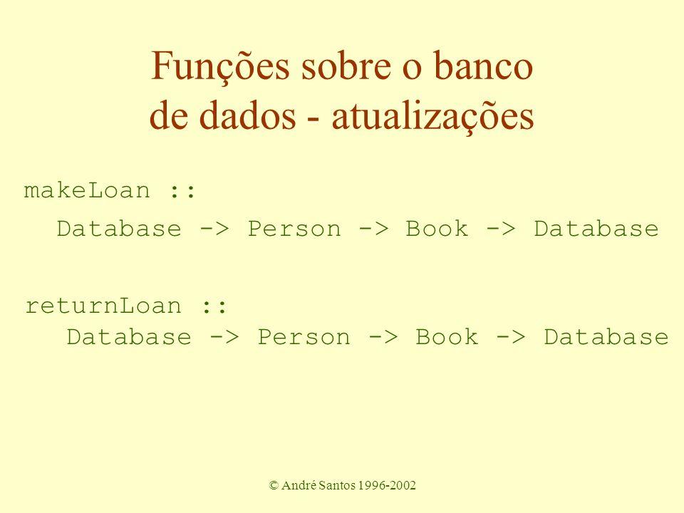 © André Santos 1996-2002 makeLoan :: Database -> Person -> Book -> Database returnLoan :: Database -> Person -> Book -> Database Funções sobre o banco de dados - atualizações