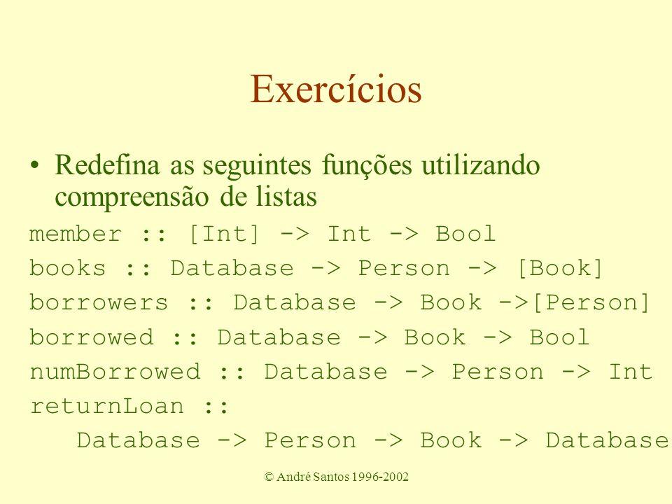 © André Santos 1996-2002 Exercícios Redefina as seguintes funções utilizando compreensão de listas member :: [Int] -> Int -> Bool books :: Database -> Person -> [Book] borrowers :: Database -> Book ->[Person] borrowed :: Database -> Book -> Bool numBorrowed :: Database -> Person -> Int returnLoan :: Database -> Person -> Book -> Database
