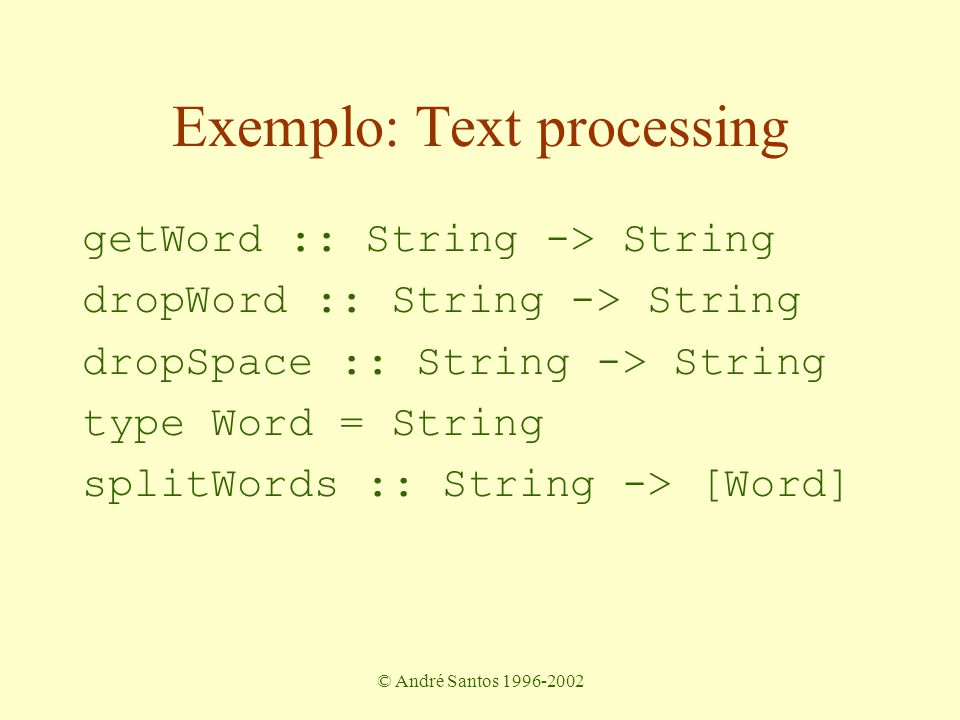 © André Santos 1996-2002 Exemplo: Text processing getWord :: String -> String dropWord :: String -> String dropSpace :: String -> String type Word = String splitWords :: String -> [Word]