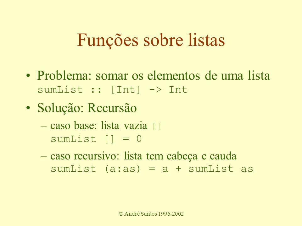 © André Santos 1996-2002 Avaliando sumList [2,3,4,5] = 2 + sumList [3,4,5] = 2 + (3 + sumList [4,5]) = 2 + (3 + (4 + sumList [5])) = 2 + (3 + (4 + (5 + sumList []))) = 2 + (3 + (4 + (5 + 0))) = 14