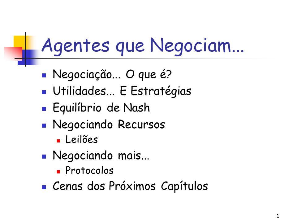 1 Agentes que Negociam... Negociação... O que é? Utilidades... E Estratégias Equilíbrio de Nash Negociando Recursos Leilões Negociando mais... Protoco