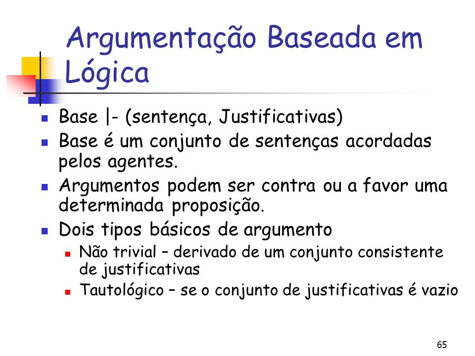 65 Argumentação Baseada em Lógica Base |- (sentença, Justificativas) Base é um conjunto de sentenças acordadas pelos agentes. Argumentos podem ser con