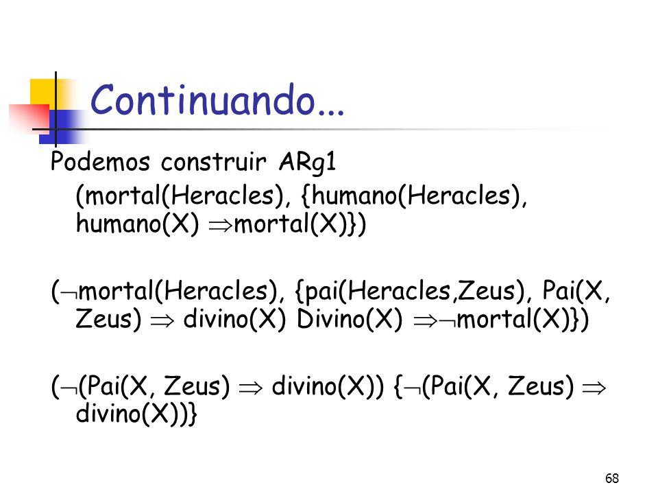 68 Continuando... Podemos construir ARg1 (mortal(Heracles), {humano(Heracles), humano(X)  mortal(X)}) (  mortal(Heracles), {pai(Heracles,Zeus), Pai(